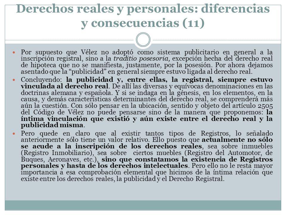 Derechos reales y personales: diferencias y consecuencias (11) Por supuesto que Vélez no adoptó como sistema publicitario en general a la inscripción registral, sino a la traditio posesoria, excepción hecha del derecho real de hipoteca que no se manifiesta, justamente, por la posesión.