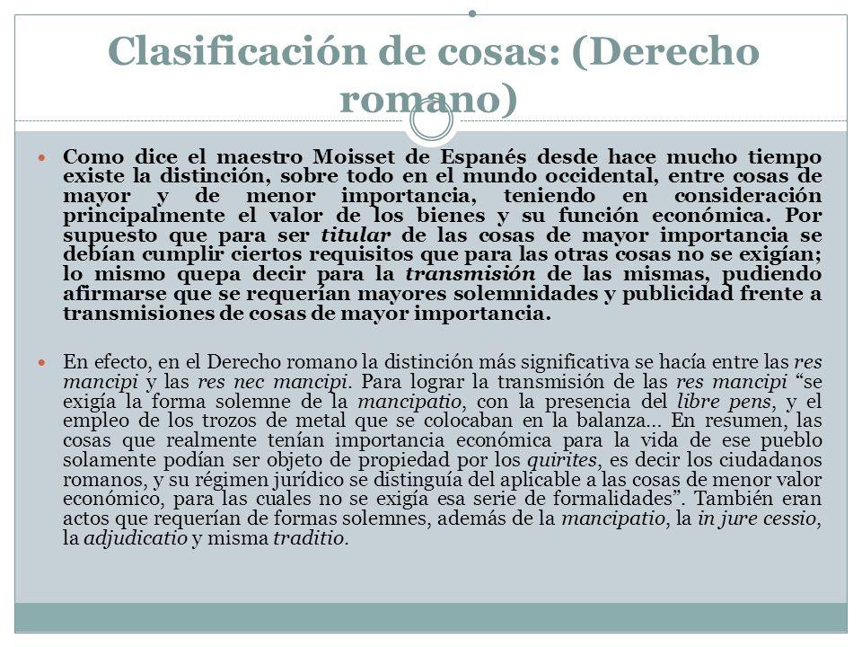 . Clasificación de cosas: (Derecho romano) Como dice el maestro Moisset de Espanés desde hace mucho tiempo existe la distinción, sobre todo en el mund