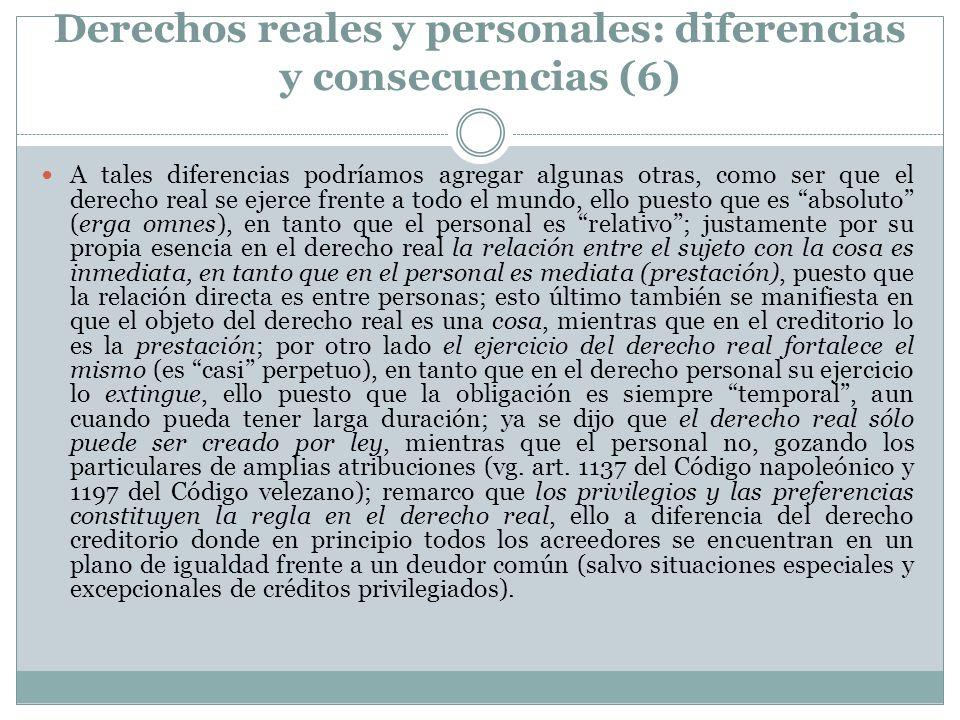 Derechos reales y personales: diferencias y consecuencias (6) A tales diferencias podríamos agregar algunas otras, como ser que el derecho real se eje