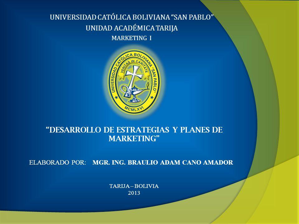 UNIVERSIDAD CATÓLICA BOLIVIANA SAN PABLO UNIDAD ACADÉMICA TARIJA MARKETING I ELABORADO POR: MGR. ING. BRAULIO ADAM CANO AMADOR DESARROLLO DE ESTRATEGI