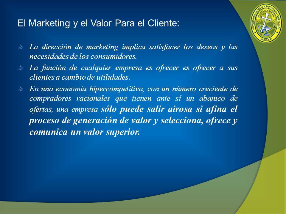 El Marketing y el Valor Para el Cliente: La dirección de marketing implica satisfacer los deseos y las necesidades de los consumidores. La función de