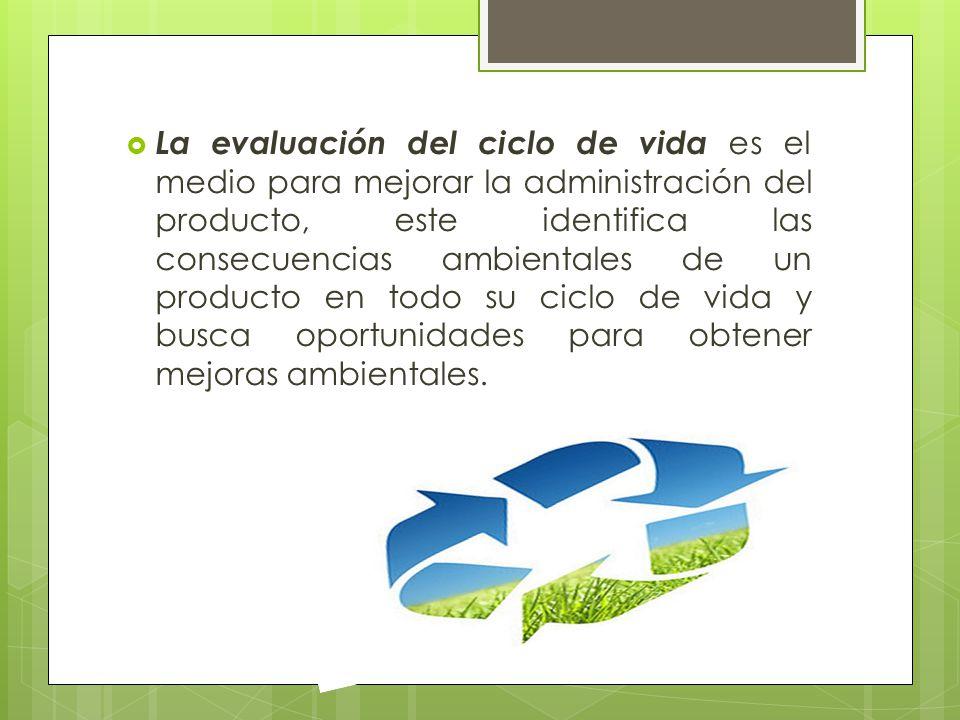 La evaluación del ciclo de vida es el medio para mejorar la administración del producto, este identifica las consecuencias ambientales de un producto