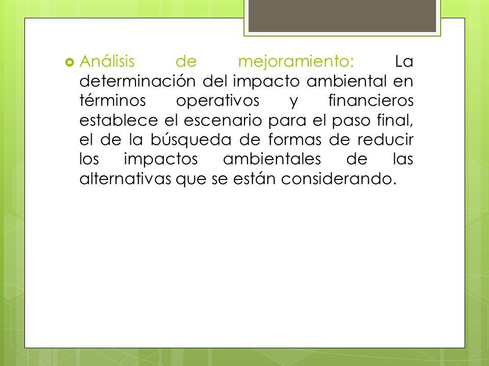 Análisis de mejoramiento: La determinación del impacto ambiental en términos operativos y financieros establece el escenario para el paso final, el de la búsqueda de formas de reducir los impactos ambientales de las alternativas que se están considerando.