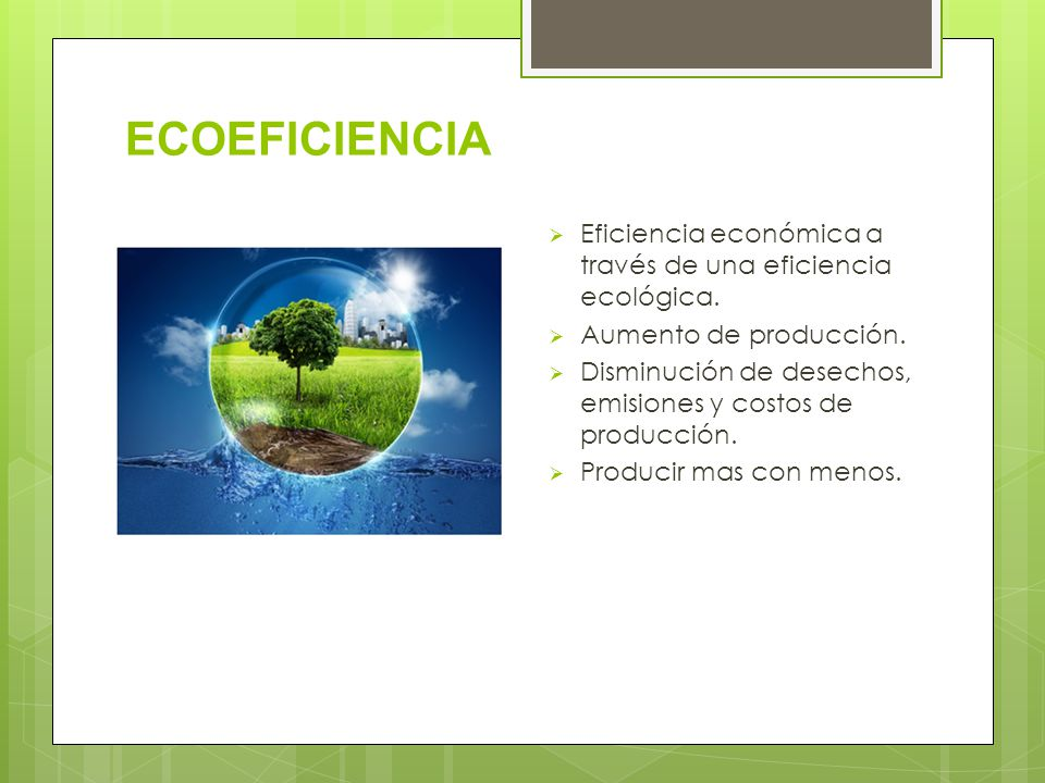 ECOEFICIENCIA Eficiencia económica a través de una eficiencia ecológica. Aumento de producción. Disminución de desechos, emisiones y costos de producc