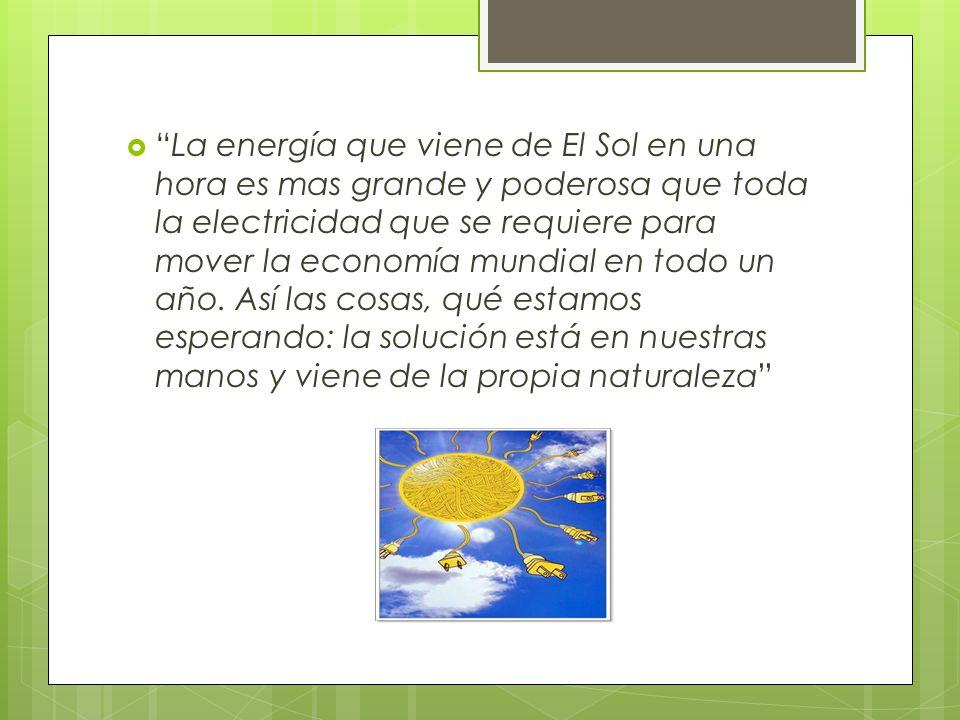 La energía que viene de El Sol en una hora es mas grande y poderosa que toda la electricidad que se requiere para mover la economía mundial en todo un