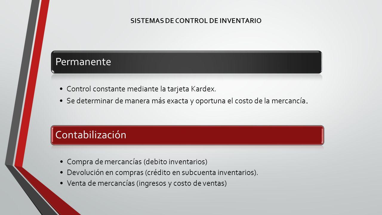 SISTEMAS DE CONTROL DE INVENTARIO Permanente Control constante mediante la tarjeta Kardex.