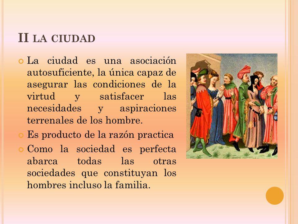 II LA CIUDAD La ciudad es una asociación autosuficiente, la única capaz de asegurar las condiciones de la virtud y satisfacer las necesidades y aspiraciones terrenales de los hombre.