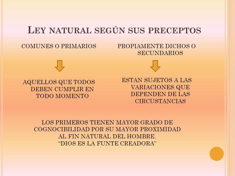 L EY NATURAL SEGÚN SUS PRECEPTOS COMUNES O PRIMARIOS AQUELLOS QUE TODOS DEBEN CUMPLIR EN TODO MOMENTO PROPIAMENTE DICHOS O SECUNDARIOS ESTAN SUJETOS A LAS VARIACIONES QUE DEPENDEN DE LAS CIRCUSTANCIAS LOS PRIMEROS TIENEN MAYOR GRADO DE COGNOCIBILIDAD POR SU MAYOR PROXIMIDAD AL FIN NATURAL DEL HOMBRE.