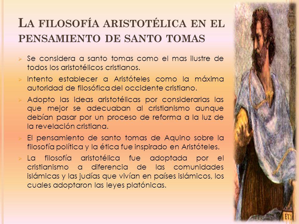 L A FILOSOFÍA ARISTOTÉLICA EN EL PENSAMIENTO DE SANTO TOMAS Se considera a santo tomas como el mas ilustre de todos los aristotélicos cristianos.