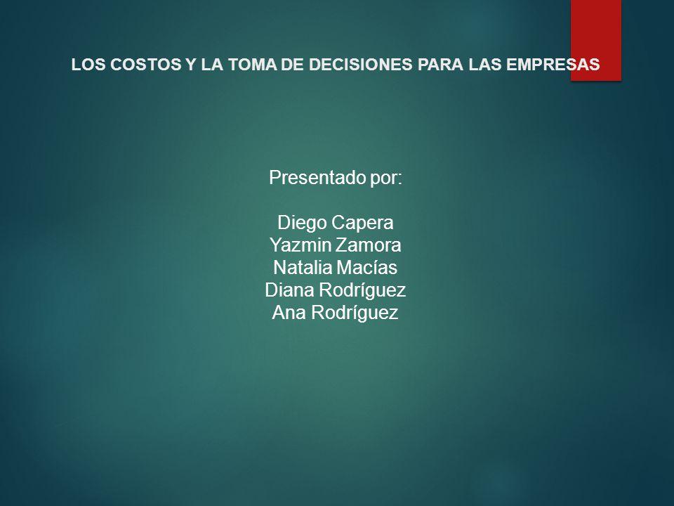 LOS COSTOS Y LA TOMA DE DECISIONES PARA LAS EMPRESAS Presentado por: Diego Capera Yazmin Zamora Natalia Macías Diana Rodríguez Ana Rodríguez