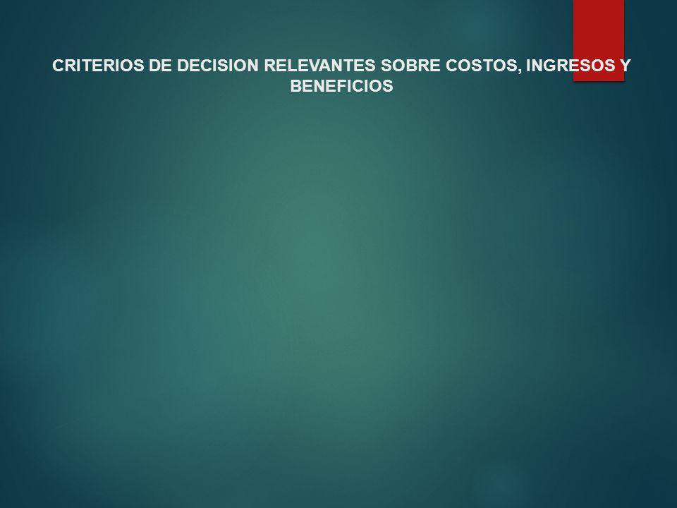 CRITERIOS DE DECISION RELEVANTES SOBRE COSTOS, INGRESOS Y BENEFICIOS