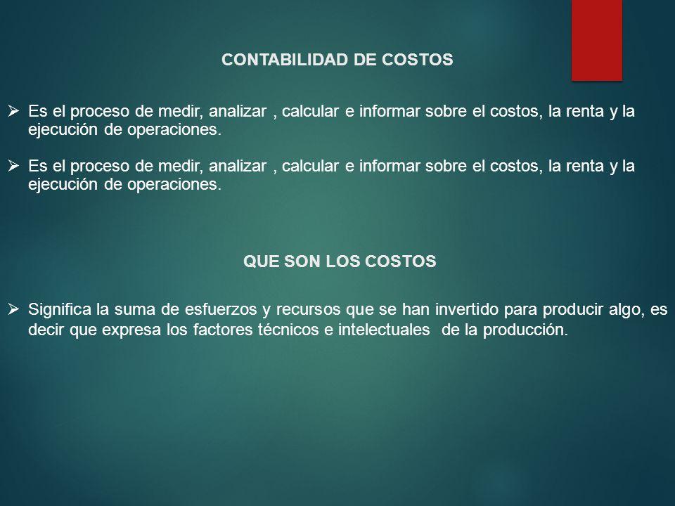 CONTABILIDAD DE COSTOS Es el proceso de medir, analizar, calcular e informar sobre el costos, la renta y la ejecución de operaciones. QUE SON LOS COST