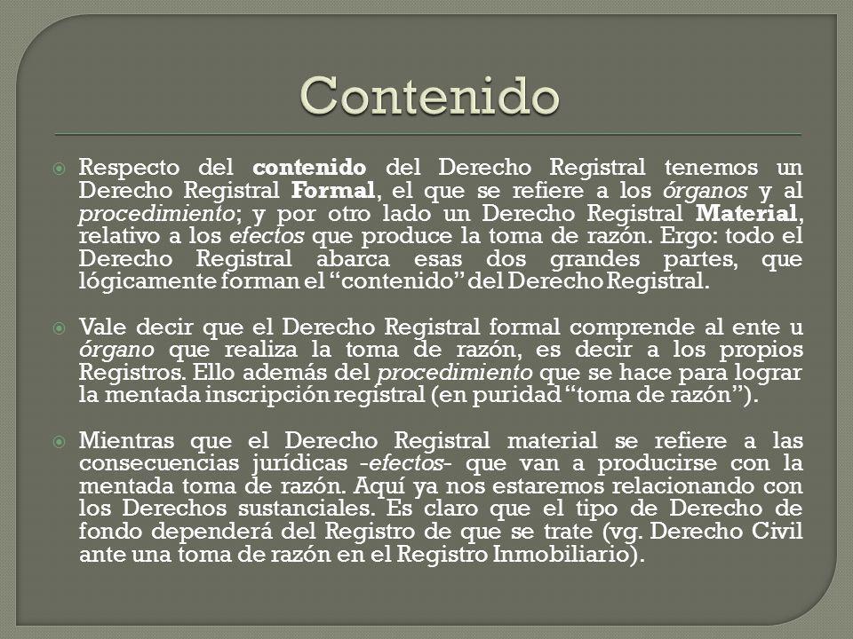 Respecto del contenido del Derecho Registral tenemos un Derecho Registral Formal, el que se refiere a los órganos y al procedimiento; y por otro lado