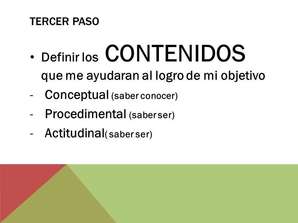 TERCER PASO Definir los CONTENIDOS que me ayudaran al logro de mi objetivo -Conceptual (saber conocer) -Procedimental (saber ser) -Actitudinal ( saber