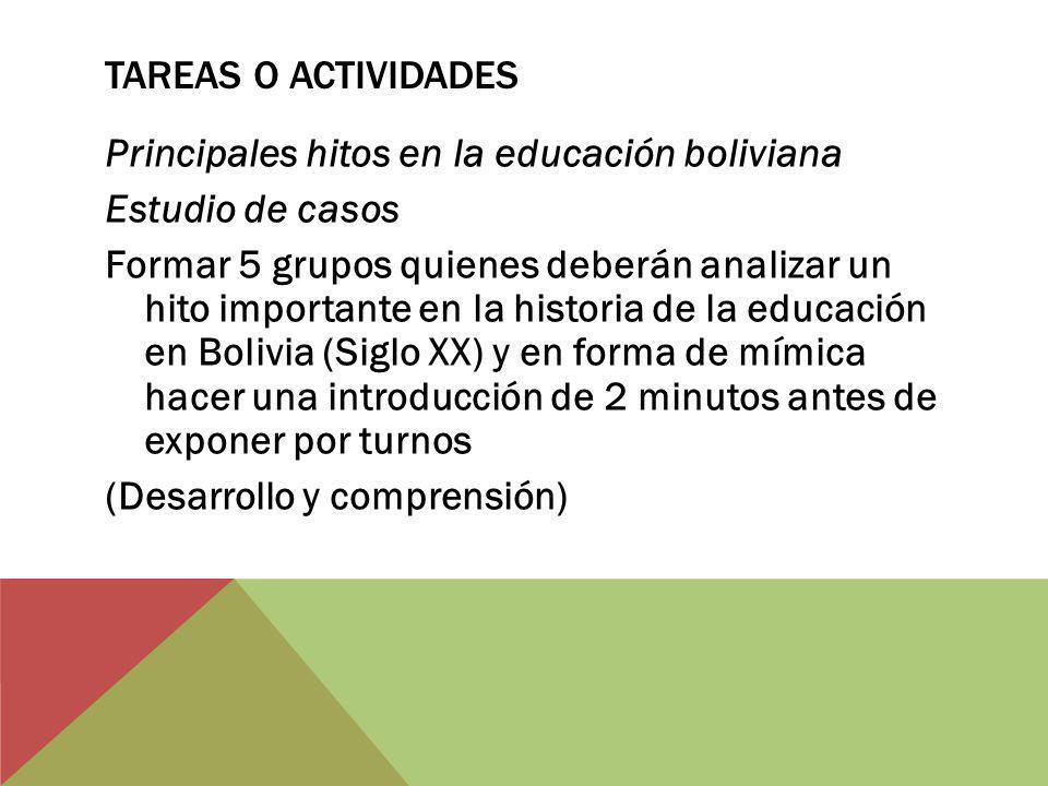 TAREAS O ACTIVIDADES Principales hitos en la educación boliviana Estudio de casos Formar 5 grupos quienes deberán analizar un hito importante en la hi