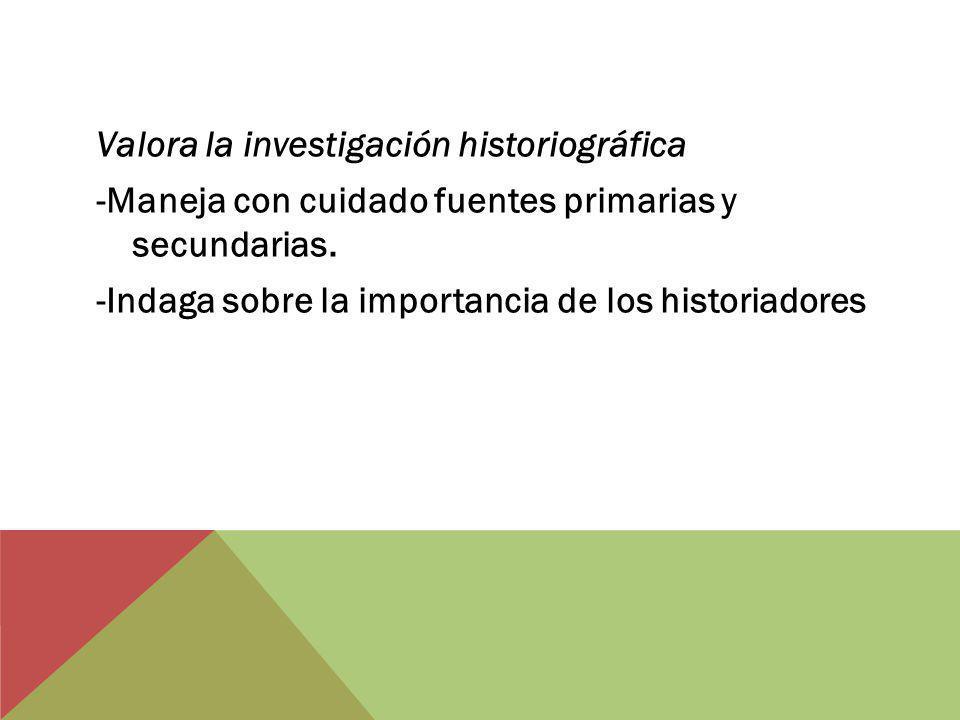 Valora la investigación historiográfica -Maneja con cuidado fuentes primarias y secundarias. -Indaga sobre la importancia de los historiadores