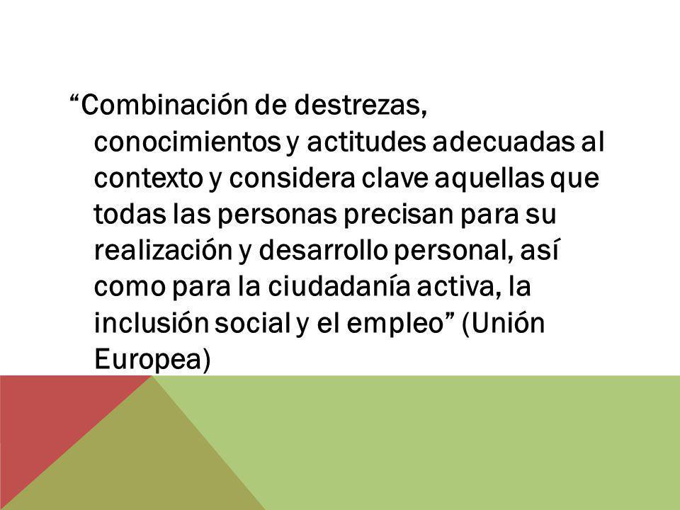 Combinación de destrezas, conocimientos y actitudes adecuadas al contexto y considera clave aquellas que todas las personas precisan para su realización y desarrollo personal, así como para la ciudadanía activa, la inclusión social y el empleo (Unión Europea)