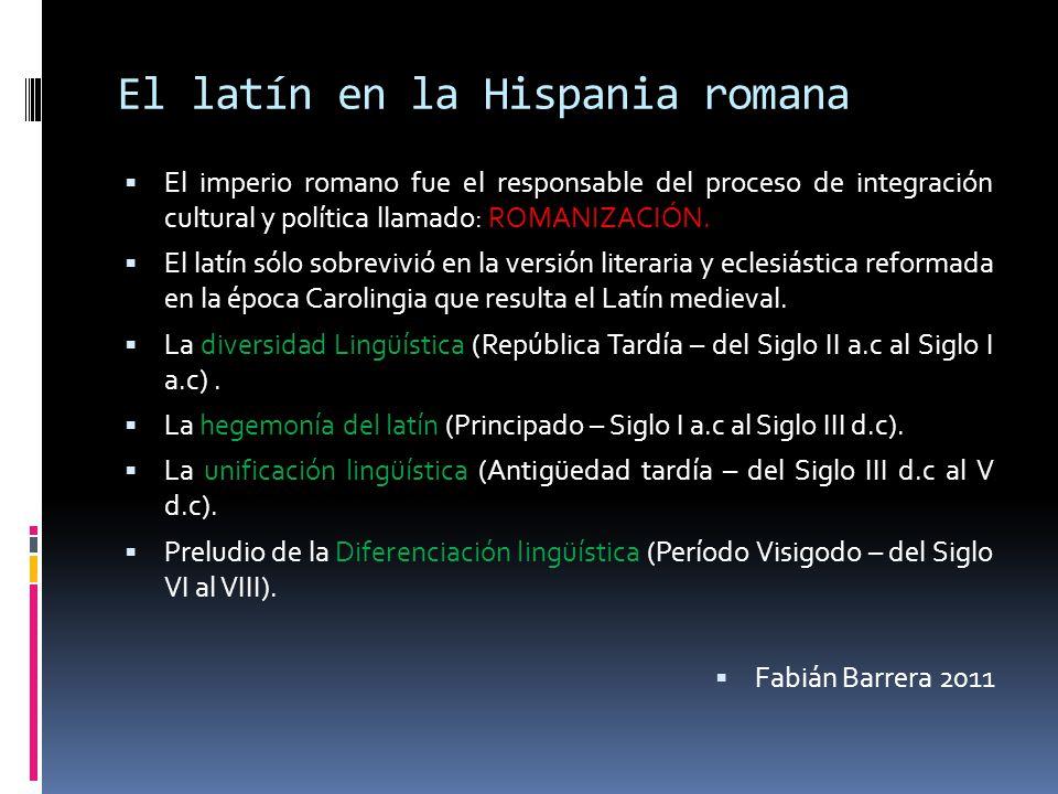 El latín en la Hispania romana El imperio romano fue el responsable del proceso de integración cultural y política llamado: ROMANIZACIÓN. El latín sól