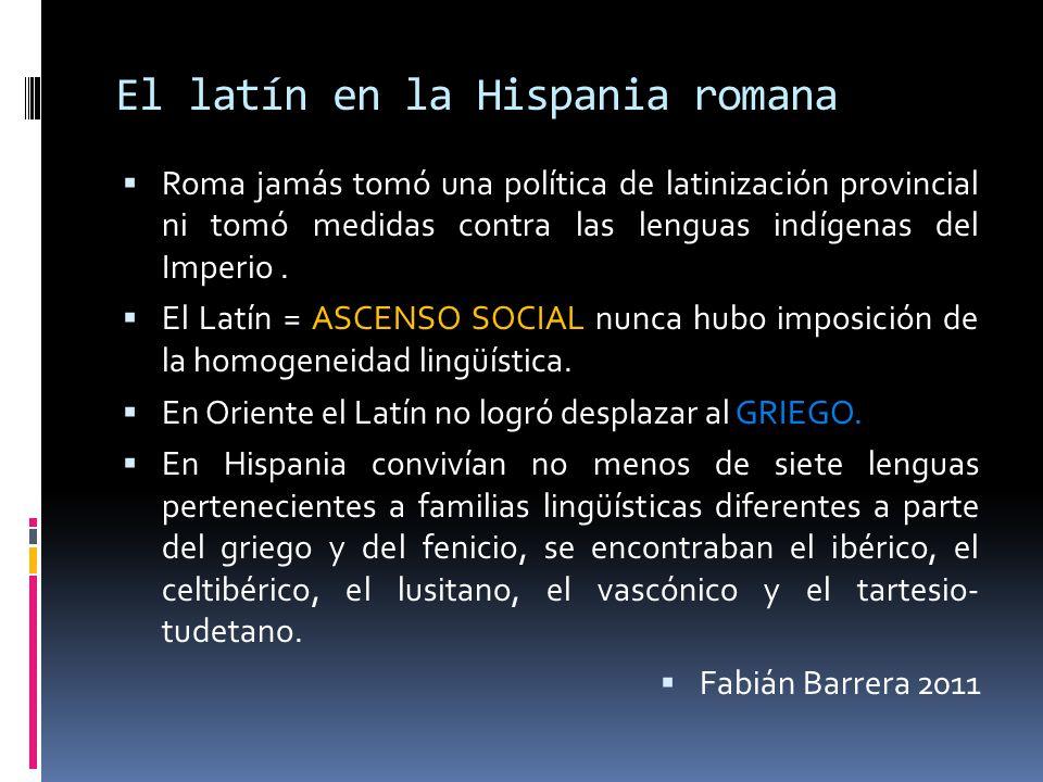 El latín en la Hispania romana Roma jamás tomó una política de latinización provincial ni tomó medidas contra las lenguas indígenas del Imperio. El La