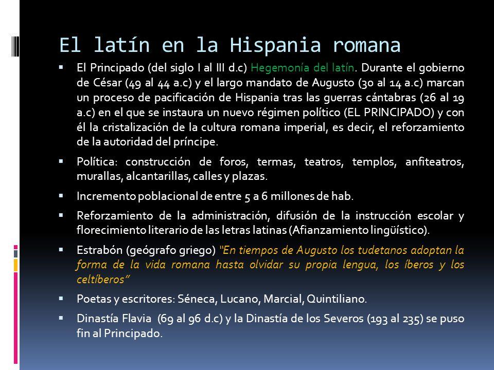 El latín en la Hispania romana El Principado (del siglo I al III d.c) Hegemonía del latín. Durante el gobierno de César (49 al 44 a.c) y el largo mand