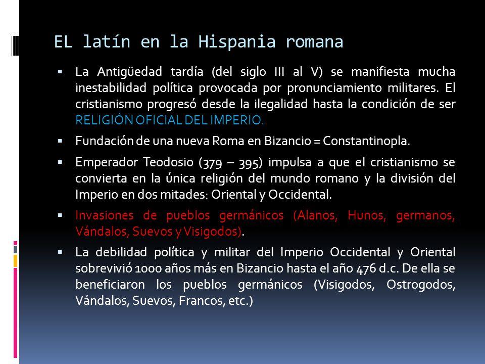 EL latín en la Hispania romana La Antigüedad tardía (del siglo III al V) se manifiesta mucha inestabilidad política provocada por pronunciamiento mili