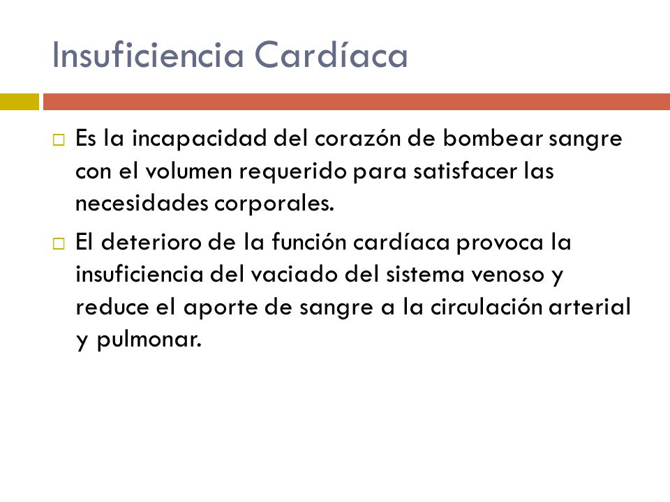 Insuficiencia Cardíaca Es la incapacidad del corazón de bombear sangre con el volumen requerido para satisfacer las necesidades corporales. El deterio