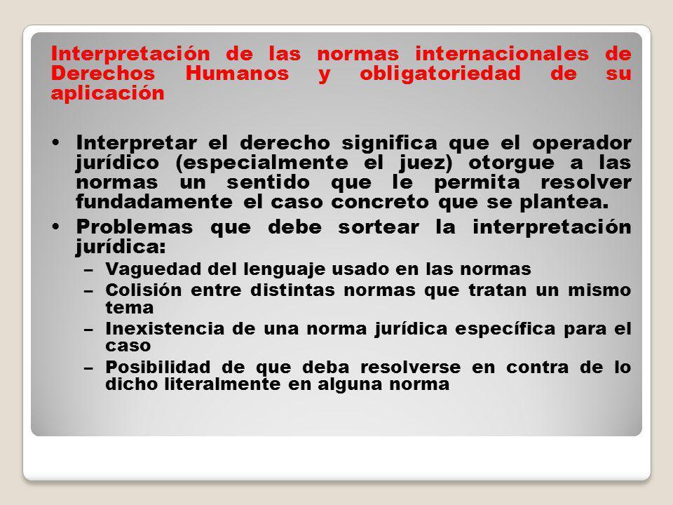 Interpretación de las normas internacionales de Derechos Humanos y obligatoriedad de su aplicación Interpretar el derecho significa que el operador jurídico (especialmente el juez) otorgue a las normas un sentido que le permita resolver fundadamente el caso concreto que se plantea.