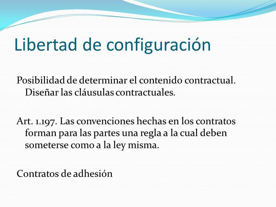 Libertad de configuración Posibilidad de determinar el contenido contractual. Diseñar las cláusulas contractuales. Art. 1.197. Las convenciones hechas