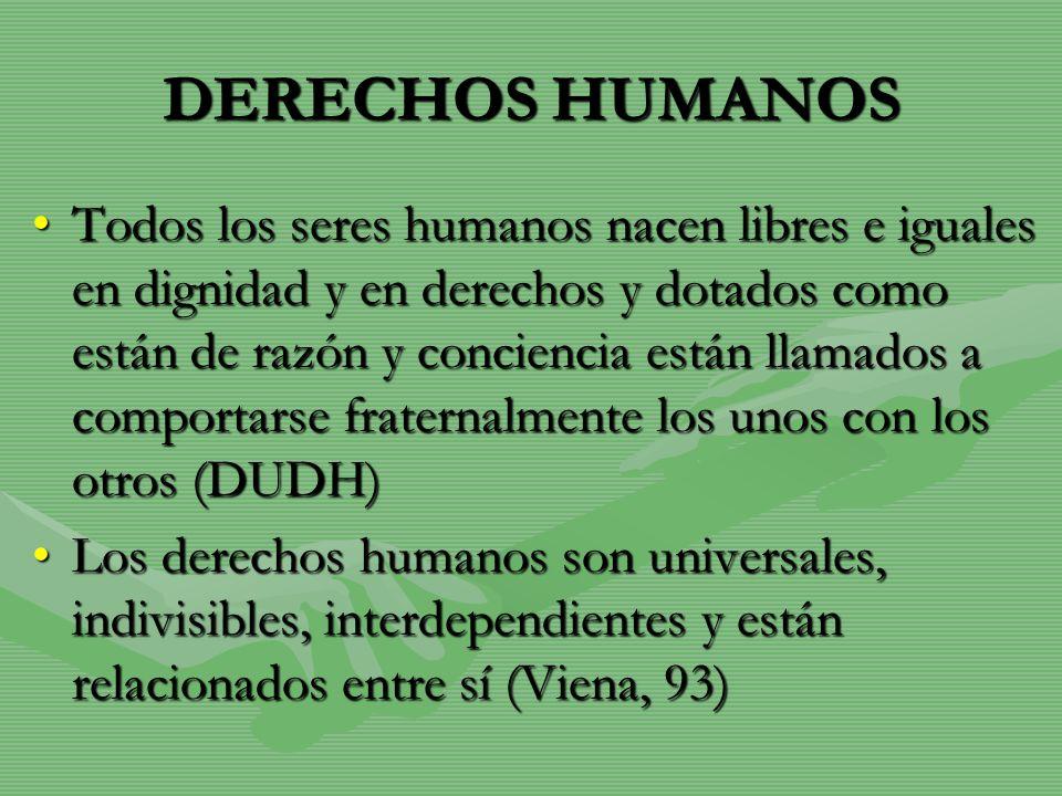 DERECHOS HUMANOS Todos los seres humanos nacen libres e iguales en dignidad y en derechos y dotados como están de razón y conciencia están llamados a
