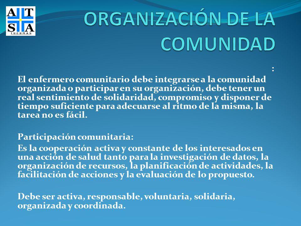 : El enfermero comunitario debe integrarse a la comunidad organizada o participar en su organización, debe tener un real sentimiento de solidaridad, c