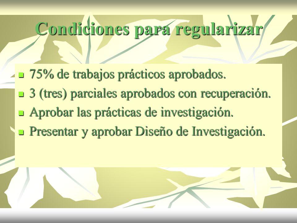 Condiciones para regularizar 75% de trabajos prácticos aprobados. 75% de trabajos prácticos aprobados. 3 (tres) parciales aprobados con recuperación.