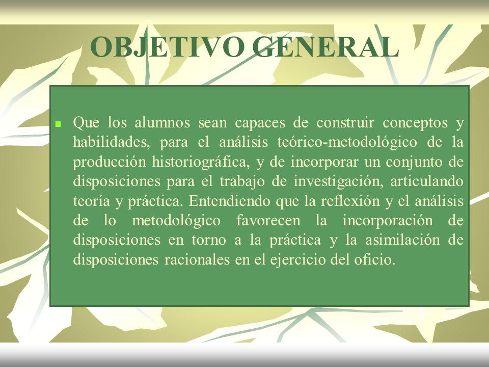 OBJETIVO GENERAL Que los alumnos sean capaces de construir conceptos y habilidades, para el análisis teórico-metodológico de la producción historiográ