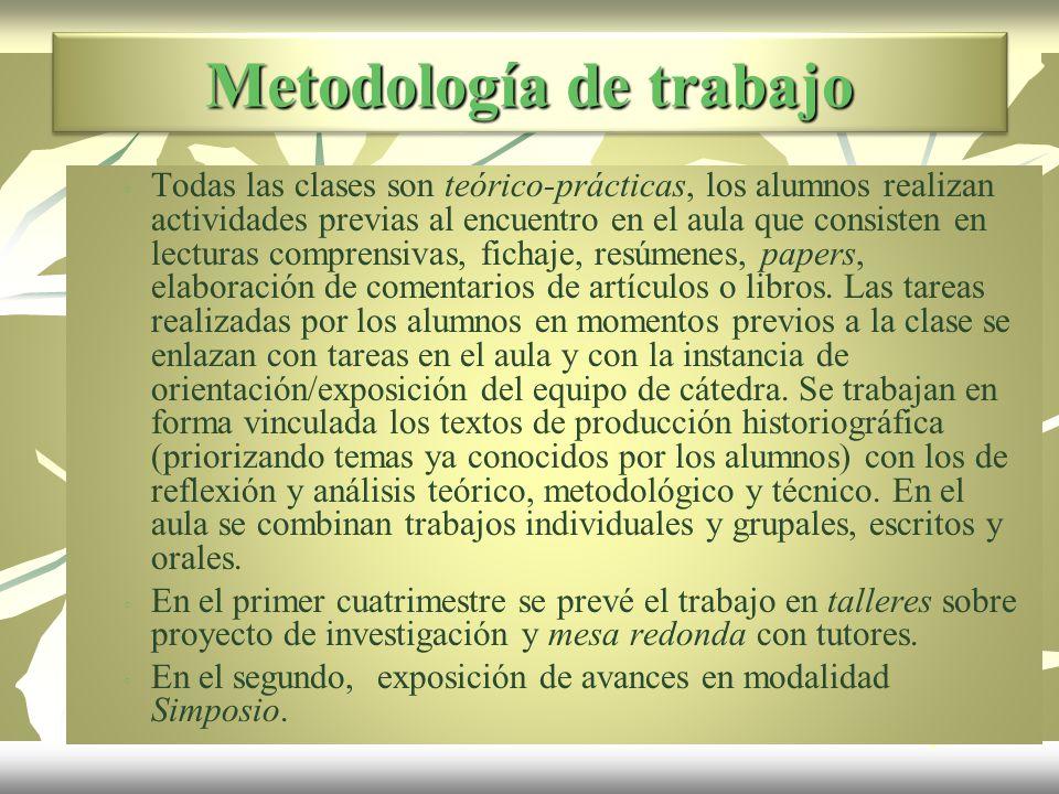 Metodología de trabajo Todas las clases son teórico-prácticas, los alumnos realizan actividades previas al encuentro en el aula que consisten en lecturas comprensivas, fichaje, resúmenes, papers, elaboración de comentarios de artículos o libros.