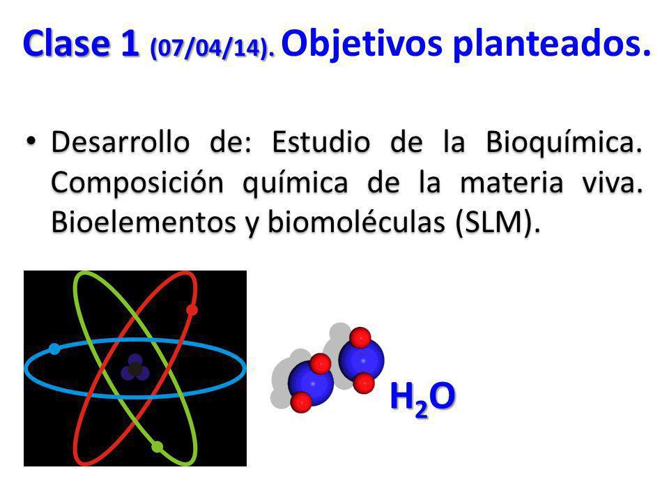 Desarrollo de: Estudio de la Bioquímica. Composición química de la materia viva. Bioelementos y biomoléculas (SLM). Clase 1 (07/04/14). Clase 1 (07/04