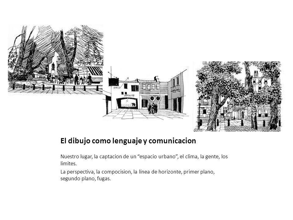 El dibujo como lenguaje y comunicacion Nuestro lugar, la captacion de un espacio urbano, el clima, la gente, los limites.