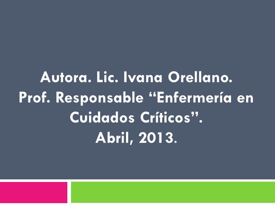 Autora. Lic. Ivana Orellano. Prof. Responsable Enfermería en Cuidados Críticos. Abril, 2013.