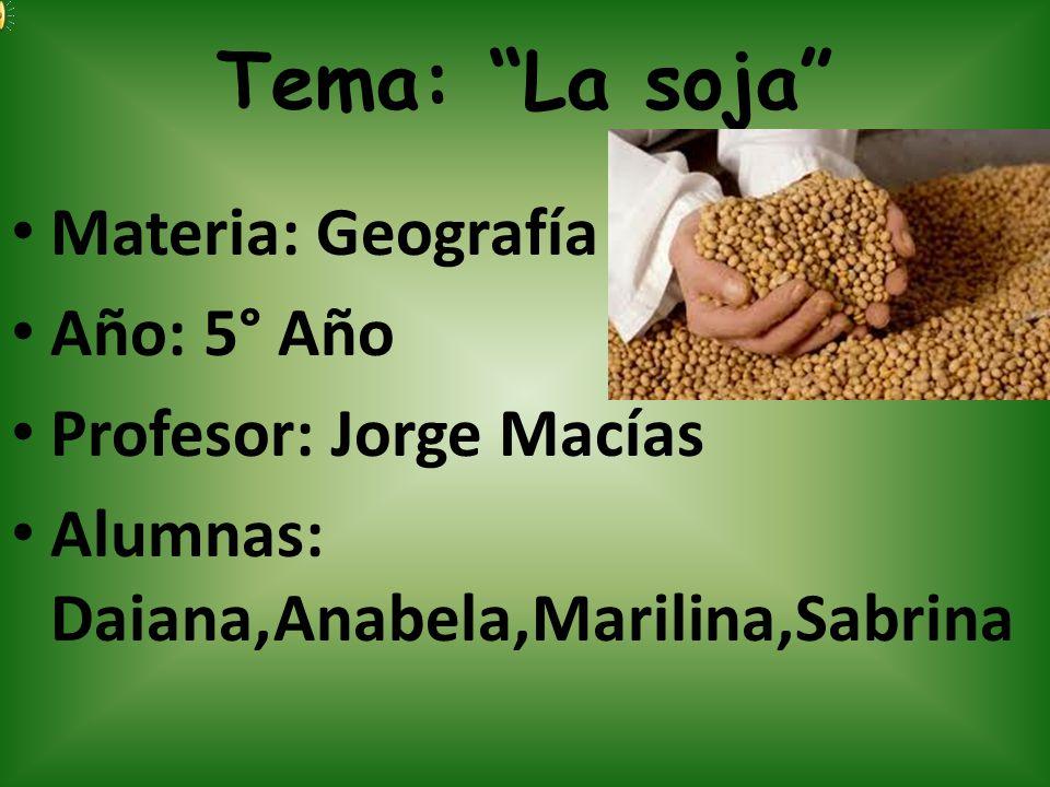 Tema: La soja Materia: Geografía Año: 5° Año Profesor: Jorge Macías Alumnas: Daiana,Anabela,Marilina,Sabrina