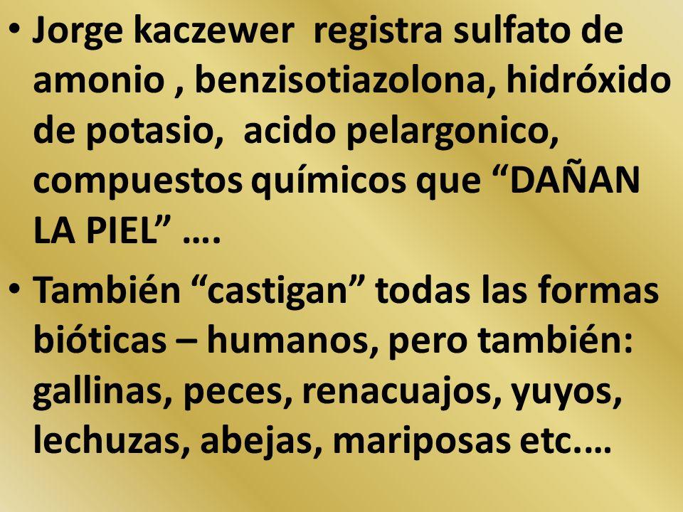 Jorge kaczewer registra sulfato de amonio, benzisotiazolona, hidróxido de potasio, acido pelargonico, compuestos químicos que DAÑAN LA PIEL …. También