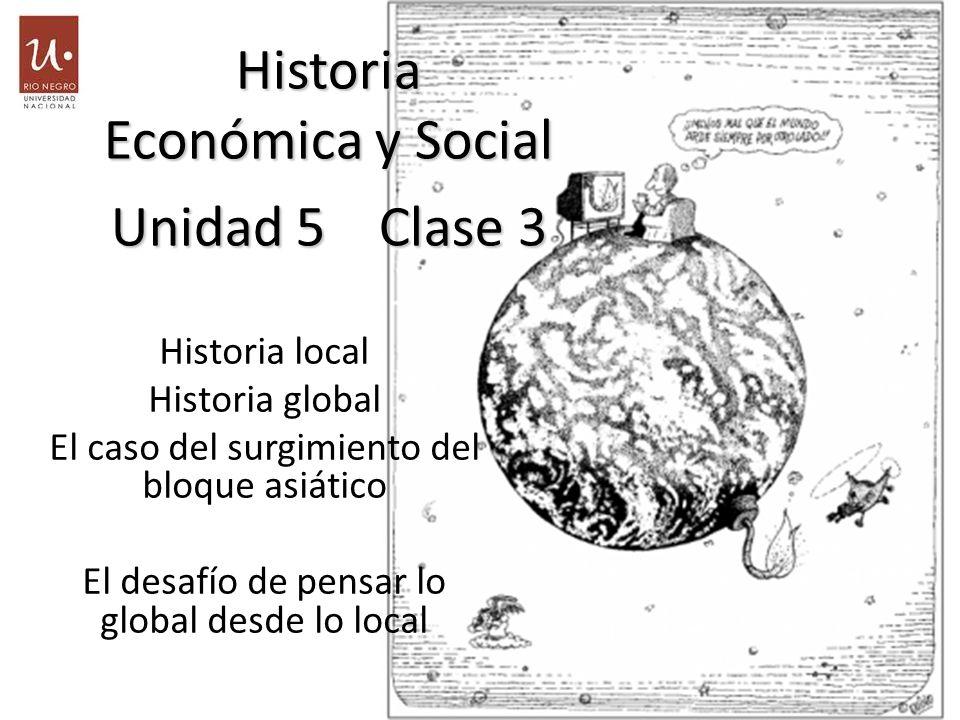 Historia local Historia global El caso del surgimiento del bloque asiático El desafío de pensar lo global desde lo local Historia Económica y Social Unidad 5 Clase 3