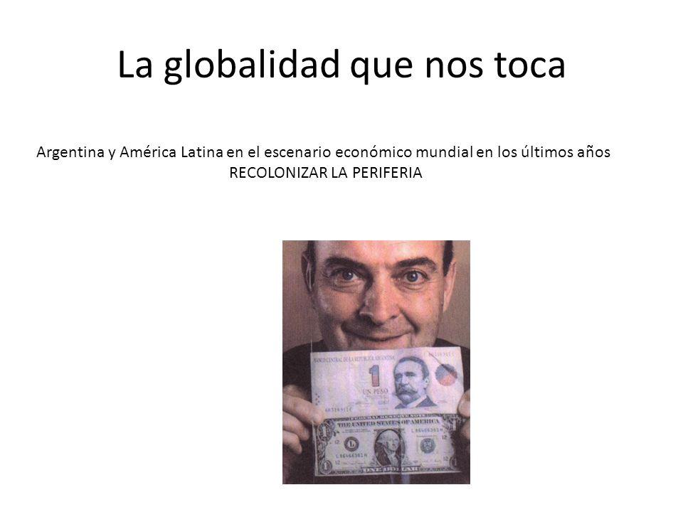 La globalidad que nos toca Argentina y América Latina en el escenario económico mundial en los últimos años RECOLONIZAR LA PERIFERIA