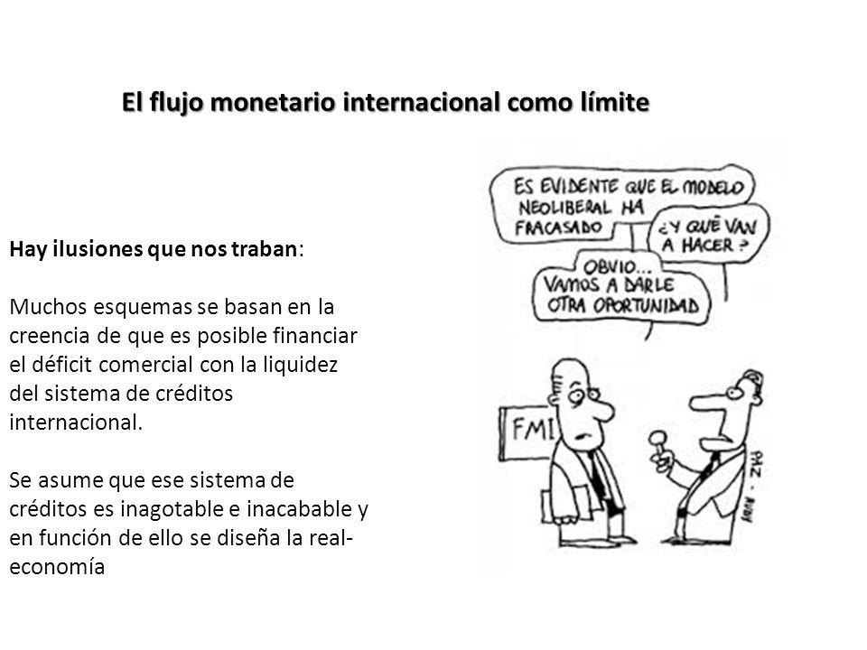El flujo monetario internacional como límite Hay ilusiones que nos traban: Muchos esquemas se basan en la creencia de que es posible financiar el déficit comercial con la liquidez del sistema de créditos internacional.