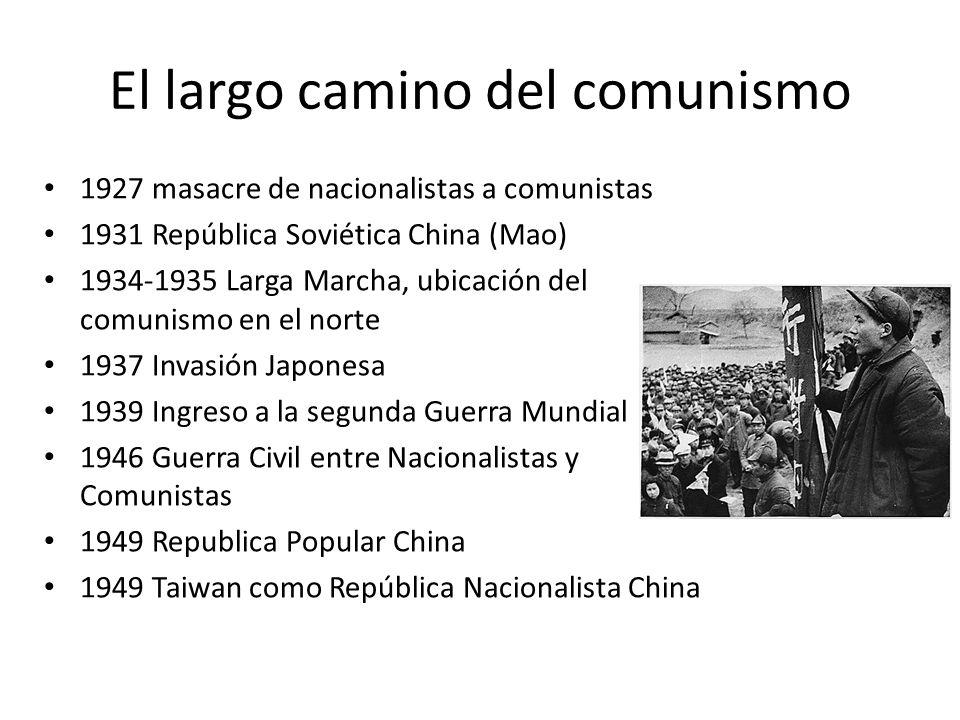 El largo camino del comunismo 1927 masacre de nacionalistas a comunistas 1931 República Soviética China (Mao) 1934-1935 Larga Marcha, ubicación del comunismo en el norte 1937 Invasión Japonesa 1939 Ingreso a la segunda Guerra Mundial 1946 Guerra Civil entre Nacionalistas y Comunistas 1949 Republica Popular China 1949 Taiwan como República Nacionalista China
