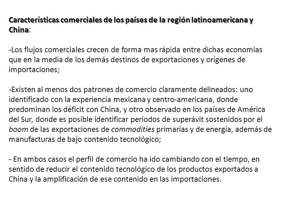 Características comerciales de los países de la región latinoamericana y China Características comerciales de los países de la región latinoamericana y China: -Los flujos comerciales crecen de forma mas rápida entre dichas economías que en la media de los demás destinos de exportaciones y orígenes de importaciones; -Existen al menos dos patrones de comercio claramente delineados: uno identificado con la experiencia mexicana y centro-americana, donde predominan los déficit con China, y otro observado en los países de América del Sur, donde es posible identificar periodos de superávit sostenidos por el boom de las exportaciones de commodities primarias y de energía, además de manufacturas de bajo contenido tecnológico; - En ambos casos el perfil de comercio ha ido cambiando con el tiempo, en sentido de reducir el contenido tecnológico de los productos exportados a China y la amplificación de ese contenido en las importaciones.