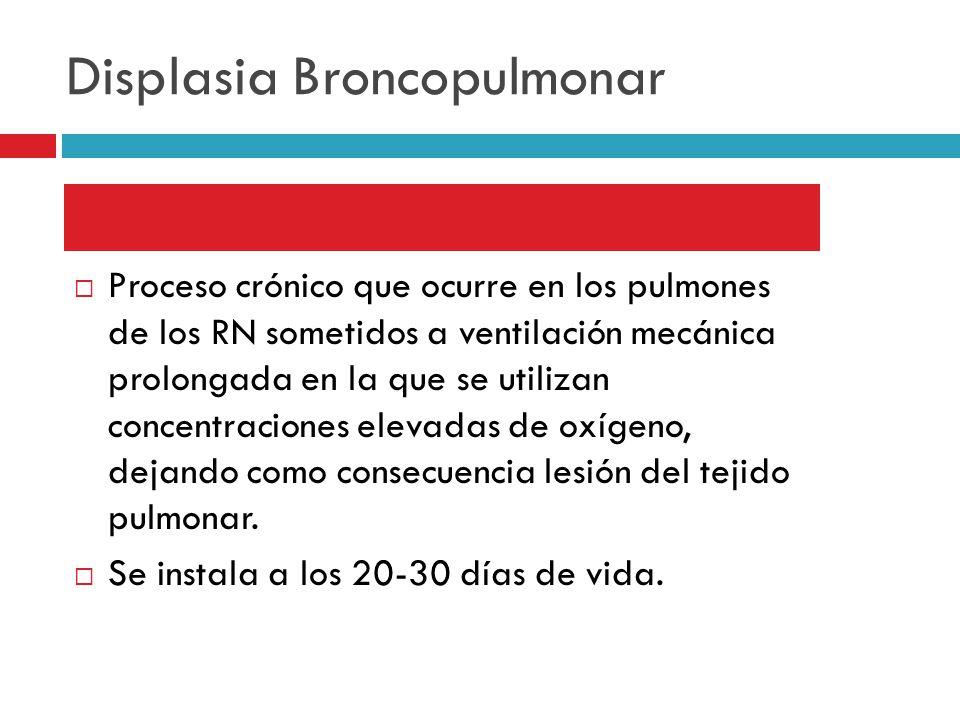 Displasia Broncopulmonar Proceso crónico que ocurre en los pulmones de los RN sometidos a ventilación mecánica prolongada en la que se utilizan concentraciones elevadas de oxígeno, dejando como consecuencia lesión del tejido pulmonar.