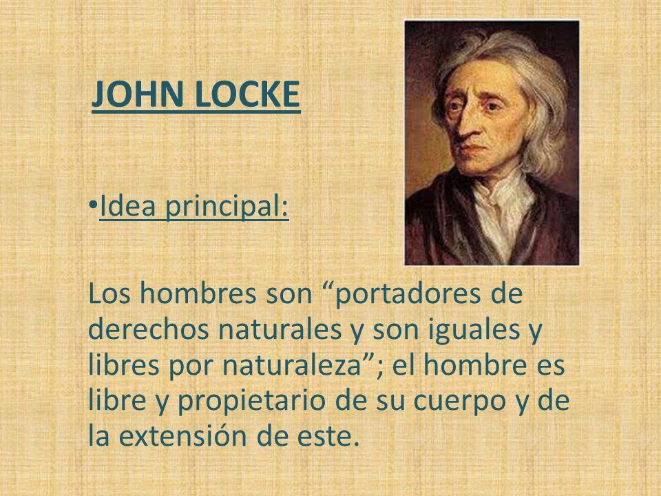 JOHN LOCKE Idea principal: Los hombres son portadores de derechos naturales y son iguales y libres por naturaleza; el hombre es libre y propietario de