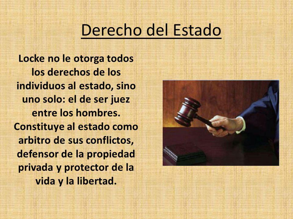 Derecho del Estado Locke no le otorga todos los derechos de los individuos al estado, sino uno solo: el de ser juez entre los hombres. Constituye al e