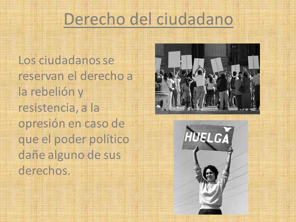 Derecho del ciudadano Los ciudadanos se reservan el derecho a la rebelión y resistencia, a la opresión en caso de que el poder político dañe alguno de