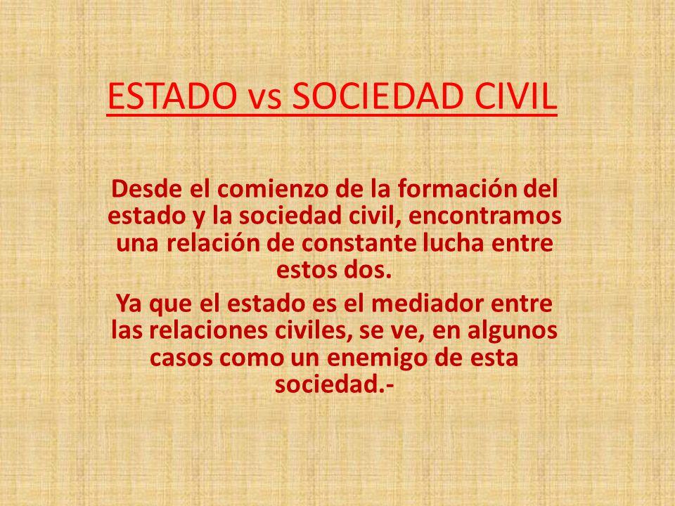 ESTADO vs SOCIEDAD CIVIL Desde el comienzo de la formación del estado y la sociedad civil, encontramos una relación de constante lucha entre estos dos
