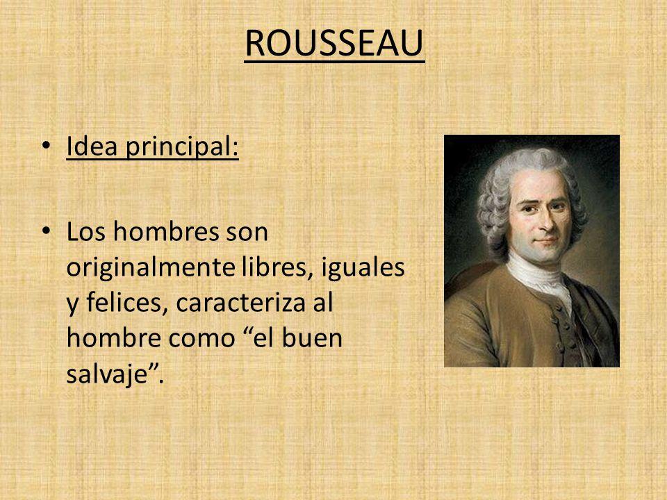 ROUSSEAU Idea principal: Los hombres son originalmente libres, iguales y felices, caracteriza al hombre como el buen salvaje.