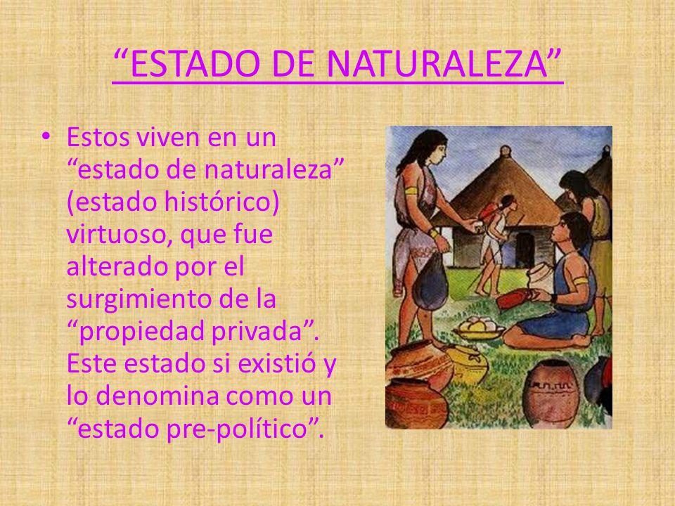 ESTADO DE NATURALEZA Estos viven en un estado de naturaleza (estado histórico) virtuoso, que fue alterado por el surgimiento de la propiedad privada.